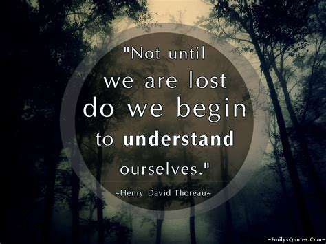 Not until we are lost do we begin to understand ourselves